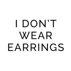 I don't wear earrings